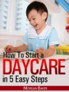 """How to Start a Daycare in 5 Easy Steps - """"The Ultimate Beginner's Guide to Skyrocket Your Daycare Business to Success"""" - Morgan Baker"""