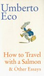 How to Travel With a Salmon & Other Essays - Umberto Eco, William Weaver