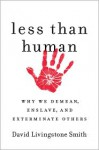 Less Than Human: Why We Demean, Enslave, and Exterminate Others - David Livingstone Smith