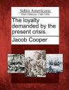 The Loyalty Demanded by the Present Crisis - Jacob Cooper
