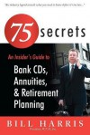 75 Secrets an Insider's Guide to: Bank CDs, Annuities, and Retirement Planning - Bill Harris