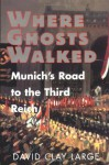 Where Ghosts Walked: Munich's Road to the Third Reich - David Clay Large