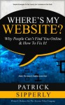 Where's My Website?: Why People Can't Find You Online & How To Fix It! - Patrick Sipperly