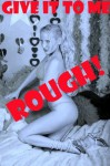 Give It To Me Rough! Five Reluctant Sex and Rough Sex Shorts - Toni Smoke, Kaddy DeLora, Casey Strackner, Alice Drake, Regina Ransom