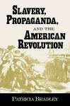 Slavery, Propaganda, and the American Revolution - Patricia Bradley