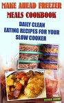 Make Ahead Freezer Meals Cookbook: Daily Clean Eating Recipes For Your Slow Cooker: (Freezer Meals For Slow Cooker, Freezer Meals Crock Pot, Freezer Meals ... Cooker Revolution, Slow Cooker Recipes) - Micheal Williams