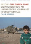 Beyond the Green Zone: Dispatches from an Unembedded Journalist in Occupied Iraq - Dahr Jamail, Amy Goodman