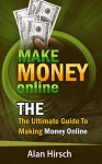 Make Money Online: The Ultimate Guide To Making Money Online: How To Make Money Online, Make Money Online Fast, Make Money Online 2016, Make Money Online Free - Alan Hirsch