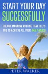 Start Your Day Successfully: The One Morning Routine That Helps You to Achieve All Your Daily Goals - Peter Walker