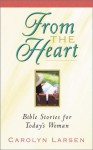 From the Heart: Bible Stories for Today's Woman - Carolyn Larsen