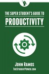 The Super Student's Guide to Productivity: How Super Students Produce More Work in Less Time - John Ramos
