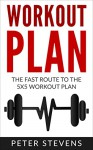 Workout Plan: The Fast Route to the 5x5 Workout Plan - The Proven and Effective Workout Plan (Workout Plan, Workout Routines, Workout, Bodybuilding, Weightlifting, Health, Fat Burn) - Peter Stevens