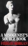 A Misogynist's Source Book - Fidelis Morgan