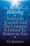 The Magic of Believing: Believe in Yourself and the Universe Is Forced to Believe in You - Vic Johnson, John Meagher