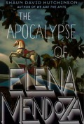 The Apocalypse of Elena Mendoza - Shaun David Hutchinson
