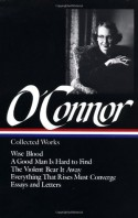 Collected Works: Wise Blood / A Good Man is Hard to Find / The Violent Bear it Away / Everything that Rises Must Converge / Essays and Letters (Library of America #39) - Flannery O'Connor