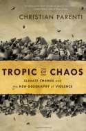 Tropic of Chaos: Climate Change and the New Geography of Violence - Christian Parenti