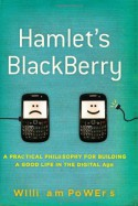 Hamlet's BlackBerry: A Practical Philosophy for Building a Good Life in the Digital Age - William Powers