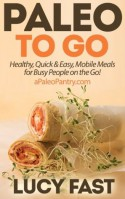 Paleo To Go: Quick & Easy Mobile Meals for Busy People on the Go! (Paleo Diet Solution Series) - Lucy Fast