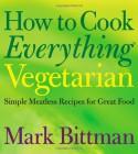 How to Cook Everything Vegetarian - Mark Bittman