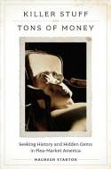 Killer Stuff and Tons of Money: Seeking History and Hidden Gems in Flea-Market America - Maureen Stanton