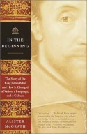In the Beginning: The Story of the King James Bible and How it Changed a Nation, a Language, and a Culture - Alister E. McGrath