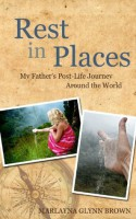 Rest In Places: My Father's Post-Life Journey Around The World - Marlayna Glynn Brown