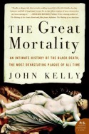 The Great Mortality: An Intimate History of the Black Death, the Most Devastating Plague of All Time - John Kelly