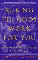 Making the Gods Work for You: The Astrological Language of the Psyche - Caroline W. Casey