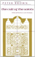 The Cult of the Saints: Its Rise and Function in Latin Christianity - Peter R.L. Brown