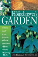 The Homebrewer's Garden: How to Easily Grow, Prepare, and Use Your Own Hops, Malts, Brewing Herbs - Dennis Fisher, Joe Fisher