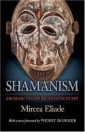 Shamanism: Archaic Techniques of Ecstasy (Bollingen) - Mircea Eliade, Wendy Doniger, Willard R. Trask