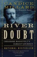 The River of Doubt: Theodore Roosevelt's Darkest Journey - Candice Millard