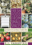 Fresh Food from Small Spaces: The Square-Inch Gardener's Guide to Year-Round Growing, Fermenting, and Sprouting - R.J. Ruppenthal