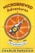 Microbrewed Adventures: A Lupulin Filled Journey to the Heart and Flavor of the World's Great Craft Beers - Charles Papazian