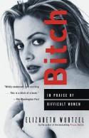 Bitch: In Praise of Difficult Women - Elizabeth Wurtzel