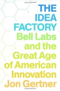 The Idea Factory: Bell Labs and the Great Age of American Innovation - Jon Gertner