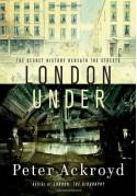 London Under: The Secret History Beneath the Streets - Peter Ackroyd