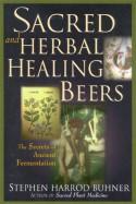 Sacred and Herbal Healing Beers: The Secrets of Ancient Fermentation - Stephen Harrod Buhner