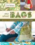 Sew What! Bags: 18 Pattern-Free Projects You Can Customize to Fit Your Needs - Lexie Barnes