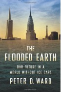 The Flooded Earth: Our Future In a World Without Ice Caps - Peter D. Ward