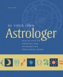 Be Your Own Astrologer: Step by Step to Creating & Interpreting Your Birth Chart - Paul Wade