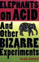 Elephants on Acid: And Other Bizarre Experiments - Alex Boese