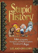 Stupid History: Tales of Stupidity, Strangeness, and Mythconceptions Through the Ages - Leland Gregory