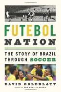 Futebol Nation: A Footballing History of Brazil - David Goldblatt