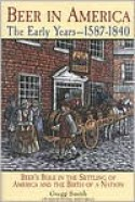 Beer in America: The Early Years--1587-1840: Beer's Role in the Settling of America and the Birth of a Nation - Gregg Smith