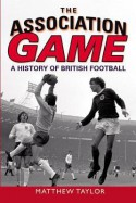The Association Game: A History of British Football - Matthew Taylor