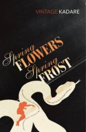 Spring Flowers, Spring Frost - Ismail Kadare