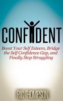 Confident: Boost Your Self Esteem, Bridge the Self Confidence Gap, and Finally Stop Struggling - Ric Thompson