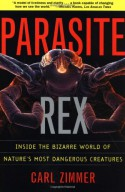 Parasite Rex (with a New Epilogue): Inside the Bizarre World of Nature's Most Dangerous Creatures - Carl Zimmer